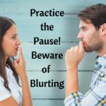 Practice the Pause – Beware of Blurting